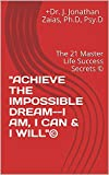 'ACHIEVE THE IMPOSSIBLE DREAM--I AM, I CAN & I WILL'©: The 21 Master Life Success Secrets © (English Edition)